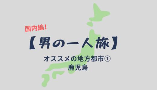 【男の一人旅:国内編】旅行大好きな僕がオススメする日本の地方都市①【鹿児島】